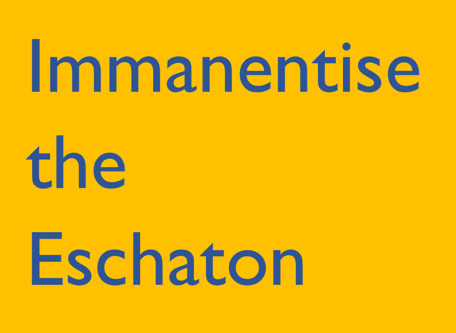 Immanentise the Eschaton